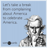 America, Memes, and Break: Let's take a break  rom complaining  about America  to celebrate  America.  someecards  ее