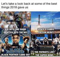 What did we miss??? 🤔 https://t.co/QQPHxOWbyF: Let's take a look back at some of the best  things 2018 gave us  KID WITH ONE HAND  DRAFTED INTO THE NFL  SPACE X LANDS  FALCON HEAVY  NFLHateM  8i  THE PATRIOTS LOST  BLACK PANTHER CAME OUTTHE SUPER BOWL What did we miss??? 🤔 https://t.co/QQPHxOWbyF