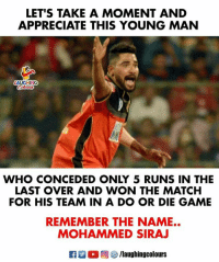 #RCBvSRH #MohammedSiraj: LET'S TAKE A MOMENT AND  APPRECIATE THIS YOUNG MAN  LAUGHING  WHO CONCEDED ONLY 5 RUNS IN THE  FOR HIS TEAM IN A DO OR DIE GAME  REMEMBER THE NAME..  LAST OVER AND WON THE MATCH  MOHAMMED SIRAJ  R M  , @ 5/laughingcolours #RCBvSRH #MohammedSiraj