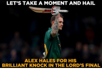 Memes, London, and Brilliant: LET'S TAKE A MOMENT AND HAIL  ALEX HALES FOR HIS  BRILLIANT KNOCK IN THE LORD'S FINAL Alex Hales' unbeaten knock of 187 helped Nottinghamshire to win the Royal London One-Day Cup final.