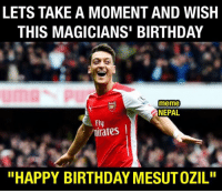 "Birthday, Meme, and Memes: LETS TAKE A MOMENT AND WISH  THIS MAGICIANS BIRTHDAY  meme  NEPAL  Fly  I  ""HAPPY BIRTHDAY MESUTOZIL"""