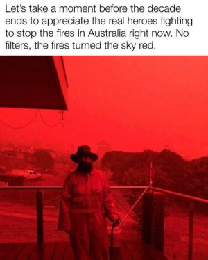 Damn hang in there guys: Let's take a moment before the decade  ends to appreciate the real heroes fighting  to stop the fires in Australia right now. No  filters, the fires turned the sky red.  RM Damn hang in there guys