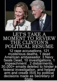 Isis, Memes, and American: LET'S TAKE A  MOMENT TO REVIEW  THE CLINTON'S  POLITICAL RESUME  12 rape accusations, 121  mysterious deaths, 1 dead  American ambassador, 3 Navy  Seals Dead, 10 investigations, 1  impeachment , 2 disbarments,  30,000+ emails deleted to hinder a  federal investigation, and helped  arm and create ISIS by political  decisions made as Secretary of  State