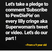 Video, Old, and Tweet: Lets take a pledge to  comment 'Subscribe  to PewDiePie' on  every lilly cringe aka  Superwoman's tweet  or video. Lets do our  part!  ~From a 9 year old