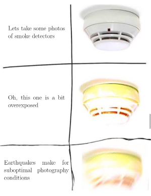 i am an amateur photographer: Lets take some  photos  of smoke detectors  Oh, this one is a  bit  overexposed  Earthquakes make  suboptimal photography  for  conditions i am an amateur photographer