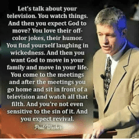 Memes, Preach, and 🤖: Let's talk about your  television. You watch things.  And then you expect God to  move? You love their off-  color jokes, their humor.  You find yourself laughing in  wickedness. And then you  want God to move in your  family and move in your life.  You come to the meetings  and after the meetings you  home and sit in front of a  television and watch all that  filth. And you're not even  sensitive to the sin of it. And  you expect revival.  Paul Machet Scorched. 🔥🔥🔥 noexcuses paulwasher preach christianity biblicalchristianity christianinstagram