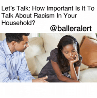 Beautiful, Children, and Ignorant: Let's Talk: How Important Is lt To  Talk About Racism In Your  Household?  @balleralert Let's Talk: How Important Is It To Talk About Racism In Your Household? -blogged by @peachkyss ⠀⠀⠀⠀⠀⠀⠀ ⠀⠀⠀⠀⠀⠀⠀ With all that's going on in today's society from the increase in racially-charged hate crimes and black men, women and children being gunned down by police to being publicly disrespected by the celebrity-in-chief, Trump, it's extremely important to discuss racism within your household. ⠀⠀⠀⠀⠀⠀⠀ ⠀⠀⠀⠀⠀⠀⠀ For years, racism wasn't discussed as often in households due to many not wanting to push the issue onto their children. Today, racism is so blatant, especially as it's spewed directly from the White House, that it needs to be discussed with our children to prevent the worst case scenario. They need to have a clear understanding that there are some ignorant people in this world that will not respect them because of the color of their skin. They must understand that people will hate them and target them because of a little extra melanin. ⠀⠀⠀⠀⠀⠀⠀ ⠀⠀⠀⠀⠀⠀⠀ Many of us raise our children to love and respect others, but then you have some people that could care less how you or your children feel. ⠀⠀⠀⠀⠀⠀⠀ ⠀⠀⠀⠀⠀⠀⠀ Racism is not an inherited trait. It is a learned behavior that has been pushed onto children at a young age. Children don't just start hating other races, they are taught to be hateful. ⠀⠀⠀⠀⠀⠀⠀ ⠀⠀⠀⠀⠀⠀⠀ It doesn't make it any easier when you have a clown in office who takes every opportunity to put down other races and nationalities. We have to instill in our children that they are beautiful, they are smart , and most of all important. ⠀⠀⠀⠀⠀⠀⠀ ⠀⠀⠀⠀⠀⠀⠀ Don't let another day pass you by without having the conversation about racism with your children. They are never too young. Remember parents, you are your child's first teacher.