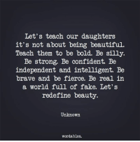 fierce: Let's teach our daughters  it's not about being beautiful.  Teach them to be bold. Be silly.  Be strong. Be confident. Be  independent and intelligent. Be  brave and be fierce. Be real in  a world full of fake. Let's  redefine beauty.  Unknown  wordables.
