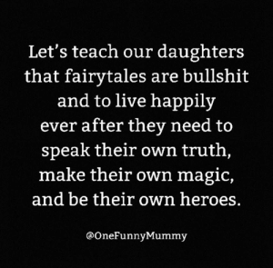 Fairy tales = 💩💩💩  (via Instagram.com/onefunnymummy): Let's teach our daughters  that fairytales are bullshit  and to live happily  ever after they need to  speak their own truth,  make their own magic,  and be their own heroes.  @OneFunnyMummy Fairy tales = 💩💩💩  (via Instagram.com/onefunnymummy)