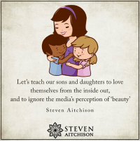 Inside Out, Love, and Perception: Let's teach our sons and daughters to love  themselves from the inside out  and to ignore the media's perception of 'beauty  Steven Aitchison  STEVEN  B AITCHISON .