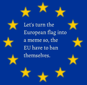 Taken on r/dankmemes by theteenten MORE MEMES: Let's turn the  European flag into  a meme so, the  EU have to ban  themselves. Taken on r/dankmemes by theteenten MORE MEMES