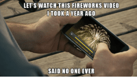 Memes, Fireworks, and Video: LET'S WATCH THIS FIREWORKS VIDEO  ITOOK A YEAR AGO  SAID NO ONE EVER