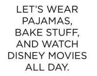 pajama: LET'S WEAR  PAJAMAS,  BAKE STUFF,  AND WATCH  DISNEY MOVIES  ALL DAY