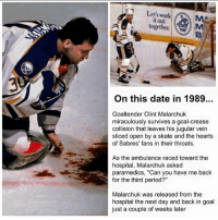 "Today in Hockey History March 22nd, 1989- Jim Pizzutelli, who was the Sabres Athletic trainer at the time, used his Military training to save the life of Clint Malarchuk. Pizzutelli stuck his fingers into the wound, clamping down on the blood vessel and keeping Malarchuk stable until the doctors took over.: Let's work  it out  together.  On this date in 1989..  Goaltender Clint Malarchuk  miraculously survives a goal-crease  collision that leaves his jugular vein  sliced open by a skate and the hearts  of Sabres' fans in their throats.  As the ambulance raced toward the  hospital Malarchuk asked  paramedics, ""Can you have me back  for the third period?""  Malarchuk was released from the  hospital the next day and back in goal  just a couple of weeks later Today in Hockey History March 22nd, 1989- Jim Pizzutelli, who was the Sabres Athletic trainer at the time, used his Military training to save the life of Clint Malarchuk. Pizzutelli stuck his fingers into the wound, clamping down on the blood vessel and keeping Malarchuk stable until the doctors took over."