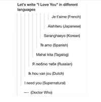 """Doctor, Funny, and Love: Let's write """"I Love You"""" in different  languages  Je t'aime (French)  Aishiteru (Japanese)  Saranghaeyo (Korean)  Te amo (Spanish)  Mahal kita (Tagalog)  Λ Λ Te (Russian)  Ik hou van jou (Dutch)  I need you (Supernatural)  (Doctor Who) Screaming 