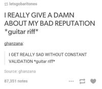 My Bad Meme: letsgobaritones  I REALLY GIVE A DAMN  ABOUT MY BAD REPUTATION  guitar riff  hanzana  I GET REALLY SAD WITHOUT CONSTANT  VALIDATION guitar riff  Source: ghanzana  87,351 notes