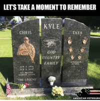 America, Family, and God: LETSTAKE A MOMENT TOREMEMBER  KYLE  TAYA  CHRIS  GOD  COUNTRY  FAMILY  APR 8, 1974  FEB. 2, 2013  SON BROTHER  HUSBAND FATHER  THE LEGEND  AMERICAN VETERANS RIP Chris Kyle We'll remember you forever americanveterans veterans usveterans usmilitary usarmy supportveterans honorvets usvets america usa patriot uspatriot americanpatriot supportourtroops godblessourtroops ustroops americantroops semperfi military remembereveryonedeployed deplorables deployed starsandstripes americanflag usflag respecttheflag marines navy airforce