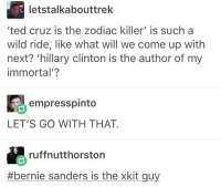 Bernie Sanders, Hillary Clinton, and Memes: letstalkabouttrek  ted cruz is the zodiac killer' is such a  wild ride, like what will we come up with  next? 'hillary clinton is the author of my  immortal'?  empresspinto  LET'S GO WITH THAT.  ruffnutthorston  #bernie sanders is the xkit guy