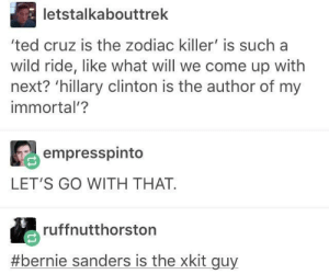 Bernie Sanders, Hillary Clinton, and Memes: letstalkabouttrek  'ted cruz is the zodiac killer' is such a  wild ride, like what will we come up with  next? 'hillary clinton is the author of my  immortal'?  empresspinto  LET'S GO WITH THAT  ruffnutthorston  #bernie sanders is the xkit guy Election memes