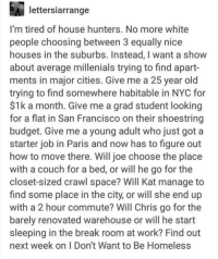 Homeless, White People, and Work: lettersiarrange  I'm tired of house hunters. No more white  people choosing between 3 equally nice  houses in the suburbs. Instead, I want a show  about average millenials trying to find apart-  ments in major cities. Give me a 25 year old  trying to find somewhere habitable in NYC for  $1k a month. Give me a grad student looking  for a flat in San Francisco on their shoestring  budget. Give me a young adult who just got a  starter job in Paris and now has to figure out  how to move there. Will joe choose the place  with a couch for a bed, or will he go for the  closet-sized crawl space? Will Kat manage to  find some place in the city, or will she end up  with a 2 hour commute? Will Chris go for the  barely renovated warehouse or will he start  sleeping in the break room at work? Find out  next week on I Don't Want to Be Homeless This