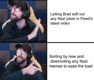 Memes, Jokes, and Video: Letting Brad edit out  any Nazi jokes in Pewd's  latest video  Sorting by new and  downvoting any Nazi  memes to ease the load Doing my part