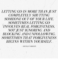 Life, Forgiveness, and Real: LETTING GO IS MORE THAN JUST  COMPLETELY SHUTTING  SOMEONE OUT OF YOUR LIFE.  SOMETIMES LETTING GO  INVOLVES REAL FORGIVENESS,  NOT JUST IGNORING AND  BLOCKING AND UNFOLLOWING  SOMETIMES THAT FORGIVENESS  BEGINS WITHIN YOURSELF.  - NICOLE TARKOFF