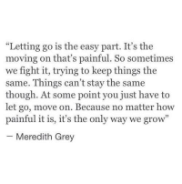 """Grey, Fight, and How: """"Letting go is the easy part. It's the  moving on that's painful. So sometimes  we fight it, trying to keep things the  same. Things can't stay the same  though. At some point you just have to  let go, move on. Because no matter how  painful it is, it's the only way we grow""""  Meredith Grey"""
