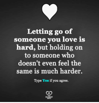 Love, Memes, and Quotes: Letting go of  someone you love is  hard, but holding on  to someone who  doesn't even feel the  same is much harder  Type Yes if you agree.  RO  QUOTES