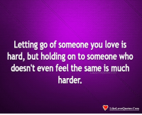 Love, Memes, and 🤖: Letting go of someone you love is  hard, but holding on to someone who  doesn't even feel the same is much  harder,  LikeLoveQuotes.Com  LikeLoveQuotes.Com