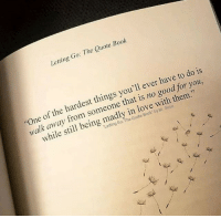 "Good for You, Love, and Book: Letting Go: The Quote Book  ""One of the hardest things you'll ever ha  walk away from someone that is no good for you,  2  while still being madly in love with them.""  Letting Go: The Quote Book"" by M. Sosa"