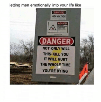Life, Zero, and Time: letting men emotionally into your life like  DANGER  HIGH VOLTAGE  DANGER  DANGER  NOT ONLY WILL  THIS KILL YOU  IT WILL HURT  THE WHOLE TIME  YOU'RE DYING Why do I keep doing this to myself 🙄 ( @zero_fucksgirl )