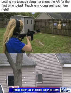 Dank, Memes, and Shit: Letting my teenage daughter shoot the AR for the  first time today! Teach 'em young and teach 'em  right!  WYOMING  KENT  COUNTY  COUPLE FINDS 20-30 BULLET HOLES IN HOME This is some serious shit.. Thats why women shouldnt use ARs. by TheAntiNotchGuy MORE MEMES