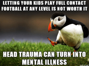 If I can get through to one parent or kid tonight I'll sleep well: LETTING YOUR KIDS PLAY FULL CONTACT  FOOTBALL AT ANY LEVEL IS NOT WORTH IT  HEAD TRAUMA CAN TURN INTO  MENTAL ILLNESS  made on imgur If I can get through to one parent or kid tonight I'll sleep well