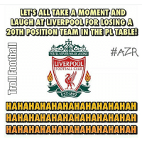 Memes, Adnan, and 🤖: LETTS ALL TAKE A MOMENT AND  LAUGH AT LIVERPOOL FOR LOSING A  2OTH POSITION TEAM IN THE PL TABLE!  #APR  YOULL NEVERWALKALONE  LIVERPOOL  FOOTBALL CLuB  EST:1892  HAHAHAHAHAHAHAHAHAHAHAH  HAHAHAHAHAHAHAHAHAHAHAH  HAHAHAHAHAHAHAHAHAHAHAH Liverpool 😂 Adnan Zafar