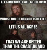 bickering: LETTS NOT BICKER AND ARGUE OVER  WHOSE JOB OR BRANCHIS BETTER  Navy Memes  LETUSALLAGREE  THAT WE ARE BETTER  THAN THE COAST GUARD  img flip oom