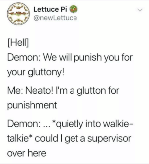I need some help here.: Lettuce Pi  @newLettuce  Hell  Demon: We will punish you for  your gluttony!  Me: Neato! I'm a alutton for  punishment  Demon: *quietly into walkie-  talkie* could I get a supervisor  over here I need some help here.