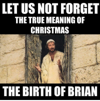 Monty Python fans will get it.: LETUS NOT FORGET  THE TRUE MEANING OF  CHRISTMAS  THE BIRTH OF BRIAN Monty Python fans will get it.