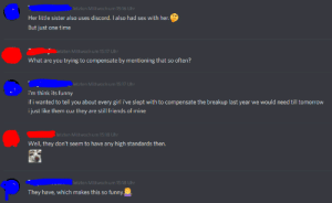 Friends, Funny, and Sex: letzten Mittwoch um 15:16 Uhr  Her little sister also uses discord. I also had sex with her.  But just one time  Netzten Mittwoch um 15:17 Uhr  What are you trying to compensate by mentioning that so often?  letzten Mittwoch um 15:17 Uhr  i'm think its funny  if i wanted to tell you about every girl i've slept with to compensate the breakup last year we would need till tomorrow  i just like them cuz they are still friends of mine  letzten Mittwoch um 15:18 Uhr  Well, they don't seem to have any high standards then.  letzten Mittwoch um 15:18 Uhr  They have, which makes this so funny He is dropping this in our PM almost weekly