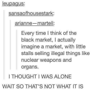 Thought this way until I was 16: leupagus;  sansaofhousestark:  arianne-martell:  Every time l think of the  black market, I actually  imagine a market, with little  stalls selling illegal things like  nuclear weapons and  organs.  I THOUGHT I WAS ALONE  WAIT SO THAT'S NOT WHAT IT IS Thought this way until I was 16