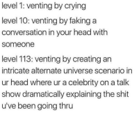 venting: level 1: venting by crying  level 10: venting by faking a  conversation in your head with  someone  level 113: venting by creating an  intricate alternate universe scenario in  ur head where ur a celebrity on a talk  show dramatically explaining the shit  u've been going thru