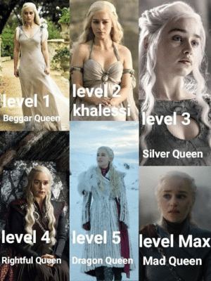 Daenerys Level progression if Game Of Thrones were a Video Game: level 2  leyel 1  Beggar Queen khale  level 3  Silver Queen  level 4 level 5 level Max  Rightful Queen Dragon Queen  Mad Queen Daenerys Level progression if Game Of Thrones were a Video Game