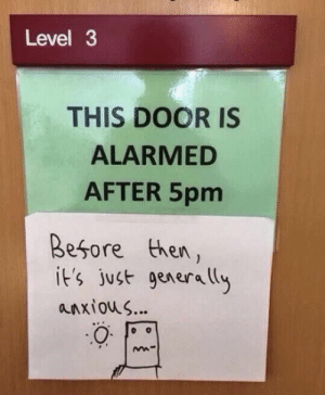 This was on a door at the university: Level 3  THIS DOOR IS  ALARMED  AFTER 5pm  Besore then,  it's just generaly  anxious... This was on a door at the university