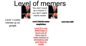 Google, Meme, and Memes: Level of memers  You don't count  as a memer if  you don't watch  meme review  meme review  meme review  Level 1:Looks  Level 2:Watches meme  Level 3:Has reddit  memes up on  compilations  google  Level it's over  9000!Takes 5  hours out of  there day to  make memes on  photoshop and  post them to  reddit What level are u?