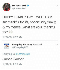 Family, Fantasy Football, and Football: Le'Veon Bell  @LeVeonBell  HAPPY TURKEY DAY TWEETERS!I  am thankful for life, opportunity, family,  & my friends...what are youu thankful  for?  11/22/18, 9:32 AM  eryday Fantasy Football  @EverydayFFB  EFFB  Replying to @LeVeonBell  James Connor  11/22/18, 9:32 AM 😂