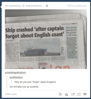 """Sneaky bastardsomg-humor.tumblr.com: levi-expressions 2 anabundanceof...  Source: syrahkiyaiyu  Monda September 2, 20 METO27  Ship crashed 'after captain  One minute  each day for  forgot  about English coast' pounds  to fall away  CNEta minube of brk  vty can ke naly halt  apound deencetthe  aeage womaweight  n shows Lt of  shet bouts sf heartand  ungwoing actty such  ating the stalr tad  ofahad the same elfod  lbquet longer  che perlodi Comparing  women of Sh S sdens  found thut eadh day  e of high tety  eehe redued hee body  m indes MM by 0  bout t ThMaTMy  levelsof 4300peoole we  Ired re resean  pubed in the American  Joutd of Heah Promotion  A CAPIAIN ip  ntaterltngao dhe  e MV Du go st  glend henle l a c  Slnd it ed  Collion  The M  Darlo ran  ground  la t Mah  Mand  SAlam  Th du bes t  O a They y  w OK, g do vel wng  h f  ee The  d d M Th d  al a nd w OPS ea cked  de goo The ey h d h l y ap e ri dh  MISSING  Canyou help?  Sale  unyieldingultimatum:  syrahkiyaiyu:  How do you just """"forget"""" about England  we will take you by surprise  3,445 notes Sneaky bastardsomg-humor.tumblr.com"""