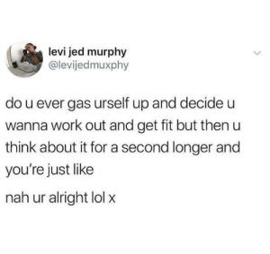 Lol, Work, and Single: levi jed murphy  @levijedmuxphy  do u ever gas urself up and decide u  wanna work out and get fit but then u  think about it for a second longer and  you're just like  nah ur alright lol x Every. Single. day.