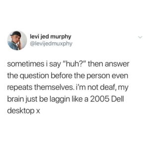 "Me irl: levi jed murphy  @levijedmuxphy  sometimes i say ""huh?"" then answer  the question before the person even  repeats themselves. i'm not deaf, my  brain just be laggin like a 2005 Dell  desktop x Me irl"