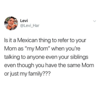 """Family, Mexican, and Mom: Levi  @Levi_Har  Is it a Mexican thing to refer to your  Mom as """"my Mom"""" when you're  talking to anyone even your siblings  even though you have the same Mom  or just my family??? I know my siblings do this!"""
