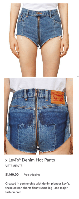 "Fashion, Fucking, and Target: LEVI STRAUs   x Levi's Denim Hot Pants  VETEMENTS  $1,160.00 Free shipping  Created in partnership with denim pioneer Levi's,  these cotton shorts flaunt some leg-and major  fashion cred shonashee: trashcanbees:   rigberts:  trinklied:   punkfaery:  friendlyneighborhoodpixie:  miggylol: I've found it. I've found the worst thing. ""The worst thing?"" You FOOL. It can ALWAYS be worse.  you are like a little baby. watch this.    #please keep adding terrible jeans to this post   ok   @deanbeltingbohemianrhapsody   This is fucking jarmageddon   Okay but why are they so fucking expensive who would pay to wear this"