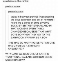 left data on for two hours: leviathans-in-the-tardis:  peetatsboxers:  peetasboxers:  today in between periods i was passing  the boys bathroom and out of nowhere i  heard like a group of guys slNGING  TOXIC BY BRITNEY SPEARS AND IN  THAT MOMENT EVERYTHING  CHANGED BECAUSE IS THAT WHAT  BOYS DO WHEN THEY GO TO THE  BATHROOM I WANNA BE A BOY  THIS HAS SO MANY NOTES YET NO ONE  HAS GIVEN ME A STRAIGHT  ANSWER  WHY CANT WE SING ONE OF EARTHS  TRADITIONAL BALLADS WITHOUT BEING  QUESTIONED!?!? left data on for two hours